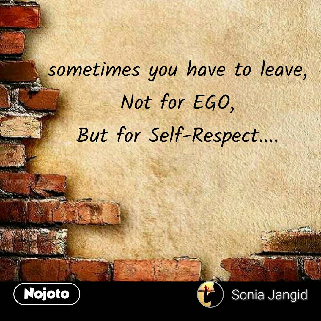 sometimes you have to leave, Not for EGO, But for ...
